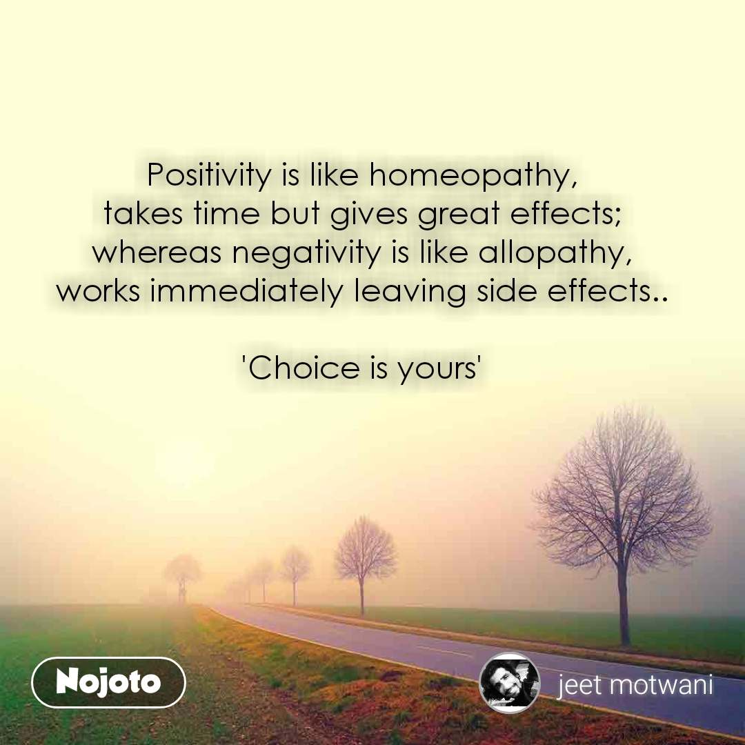 Positivity is like homeopathy, takes time but gives great effects; whereas negativity is like allopathy, works immediately leaving side effects..  'Choice is yours'