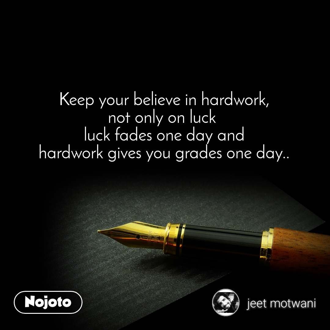 Keep your believe in hardwork, not only on luck  luck fades one day and hardwork gives you grades one day..