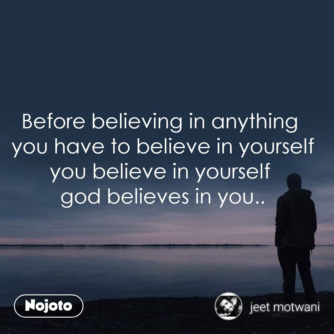 Before believing in anything  you have to believe in yourself you believe in yourself  god believes in you..