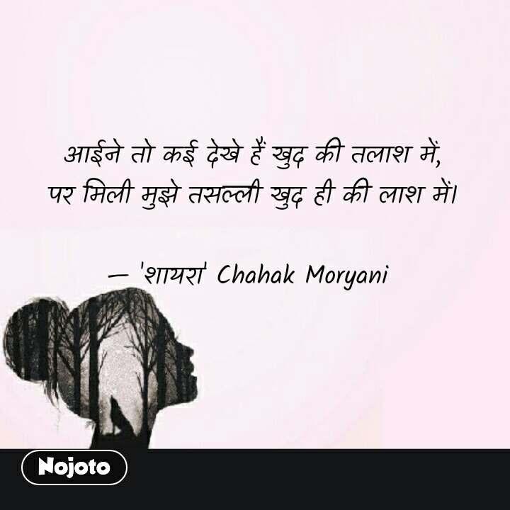 आईने तो कई देखे हैं खुद की तलाश में,   पर मिली मुझे तसल्ली खुद ही की लाश में।  — 'शायरा' Chahak Moryani