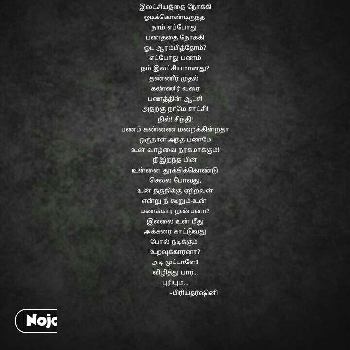 இலட்சியத்தை நோக்கி ஓடிக்கொண்டிருந்த  நாம் எப்போது  பணத்தை நோக்கி ஓட ஆரம்பித்தோம்? எப்போது பணம் நம் இலட்சியமானது? தண்ணீர் முதல்  கண்ணீர் வரை பணத்தின் ஆட்சி அதற்கு நாமே சாட்சி! நில்! சிந்தி! பணம் கண்ணை மறைக்கின்றதா ஒருநாள் அந்த பணமே உன் வாழ்வை நரகமாக்கும்! நீ இறந்த பின் உன்னை தூக்கிக்கொண்டு செல்ல போவது, உன் தகுதிக்கு ஏற்றவன் என்று நீ கூறும்-உன்  பணக்கார நண்பனா? இல்லை உன் மீது அக்கரை காட்டுவது போல் நடிக்கும்  உறவுக்காரனா? அடி முட்டாளே!! விழித்து பார்... புரியும்...                    -பிரியதர்ஷினி