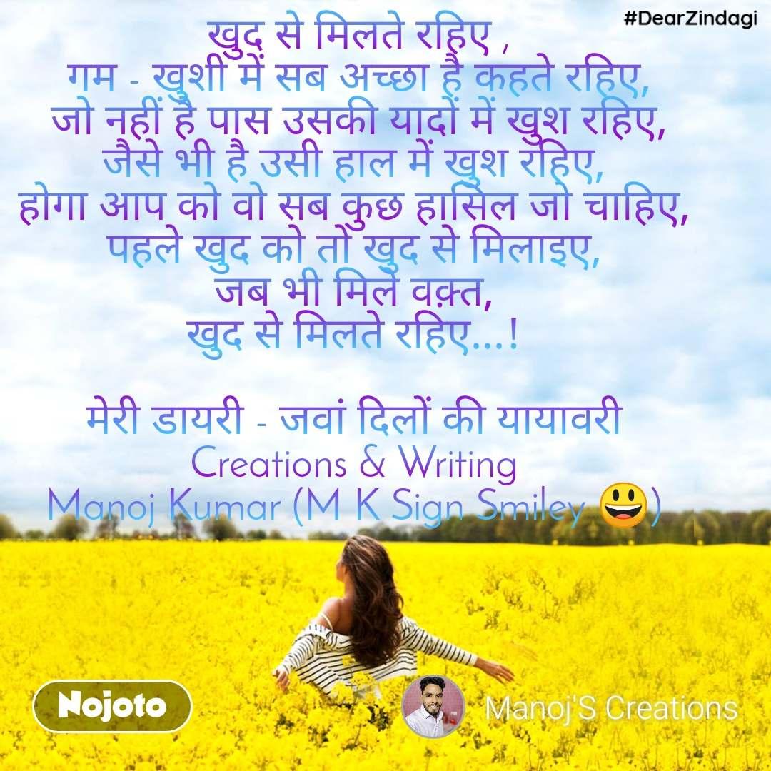 #DearZindagi खुद से मिलते रहिए , गम - खुशी में सब अच्छा है कहते रहिए, जो नहीं है पास उसकी यादों में खुश रहिए, जैसे भी है उसी हाल में खुश रहिए,  होगा आप को वो सब कुछ हासिल जो चाहिए,  पहले खुद को तो खुद से मिलाइए,  जब भी मिले वक़्त,  खुद से मिलते रहिए...!   मेरी डायरी - जवां दिलों की यायावरी  Creations & Writing  Manoj Kumar (M K Sign Smiley 😃)