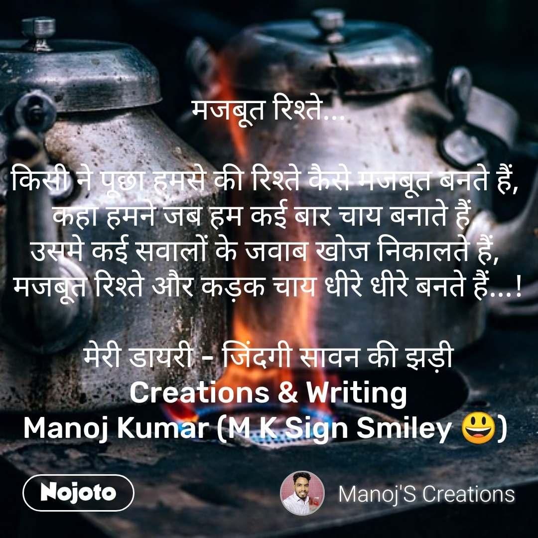 मजबूत रिश्ते...  किसी ने पूछा हमसे की रिश्ते कैसे मजबूत बनते हैं,  कहा हमने जब हम कई बार चाय बनाते हैं,  उसमे कई सवालों के जवाब खोज निकालते हैं,  मजबूत रिश्ते और कड़क चाय धीरे धीरे बनते हैं...!  मेरी डायरी - जिंदगी सावन की झड़ी Creations & Writing Manoj Kumar (M K Sign Smiley 😃)