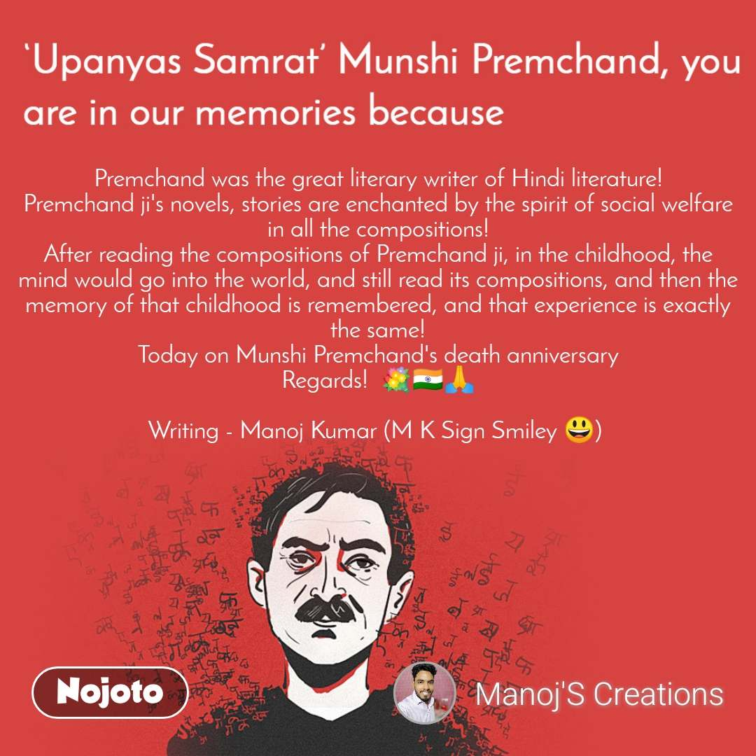 Upanyas samrat munshi Premchand you are in our memories because Premchand was the great literary writer of Hindi literature! Premchand ji's novels, stories are enchanted by the spirit of social welfare in all the compositions! After reading the compositions of Premchand ji, in the childhood, the mind would go into the world, and still read its compositions, and then the memory of that childhood is remembered, and that experience is exactly the same! Today on Munshi Premchand's death anniversary Regards!  💐🇮🇳🙏  Writing - Manoj Kumar (M K Sign Smiley 😃)