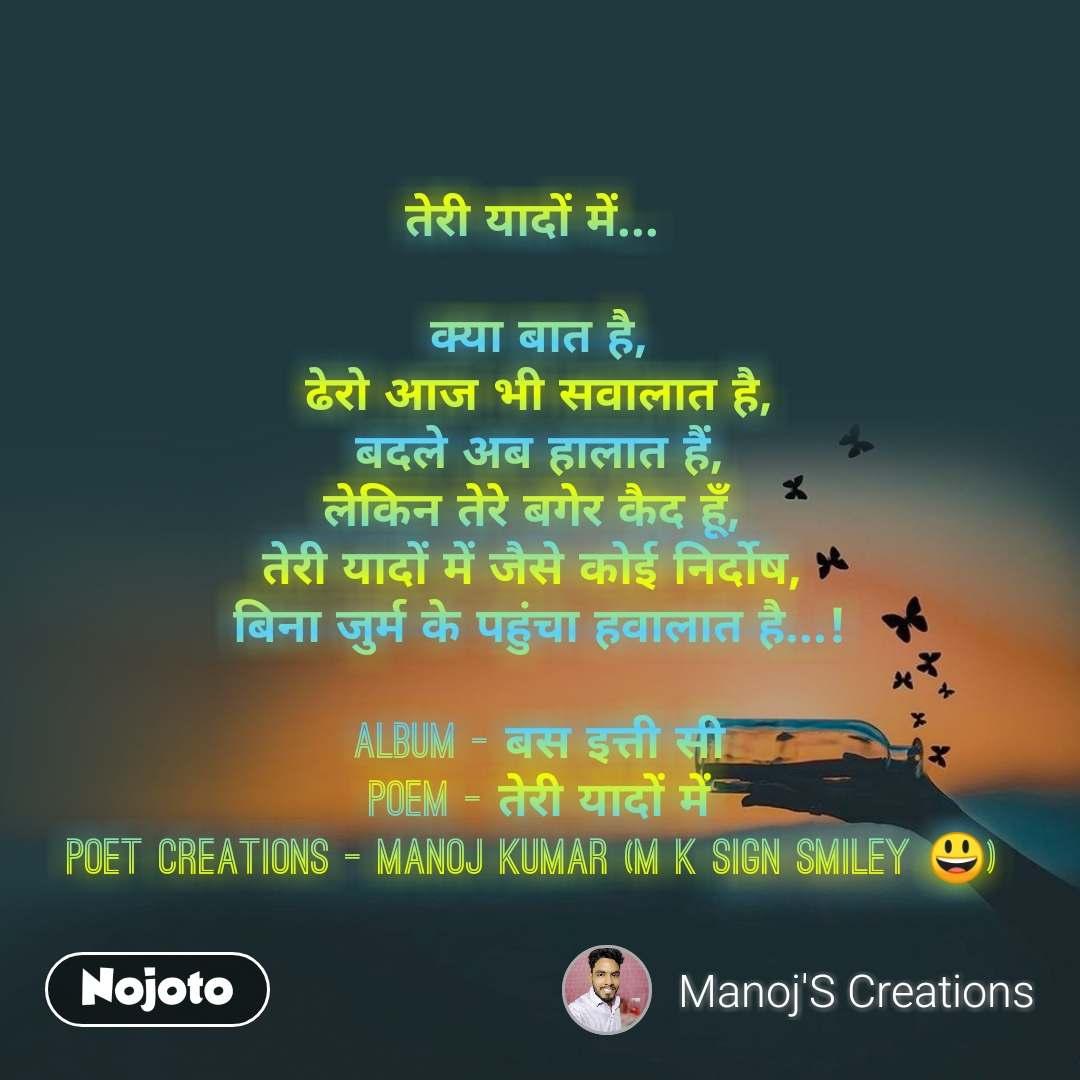 तेरी यादों में...   क्या बात है, ढेरो आज भी सवालात है, बदले अब हालात हैं, लेकिन तेरे बगेर कैद हूँ,  तेरी यादों में जैसे कोई निर्दोष,  बिना जुर्म के पहुंचा हवालात है...!  Album - बस इत्ती सी Poem - तेरी यादों में Poet Creations - Manoj Kumar (M K Sign Smiley 😃)