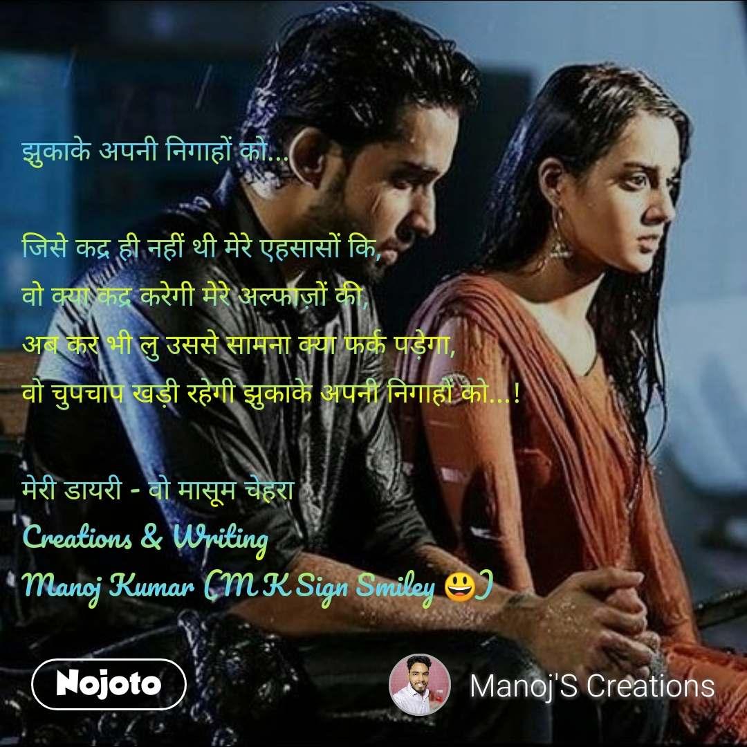 झुकाके अपनी निगाहों को...  जिसे कद्र ही नहीं थी मेरे एहसासों कि,  वो क्या कद्र करेगी मेरे अल्फाज़ों की, अब कर भी लु उससे सामना क्या फर्क पड़ेगा, वो चुपचाप खड़ी रहेगी झुकाके अपनी निगाहों को...!  मेरी डायरी - वो मासूम चेहरा Creations & Writing Manoj Kumar (M K Sign Smiley 😃)
