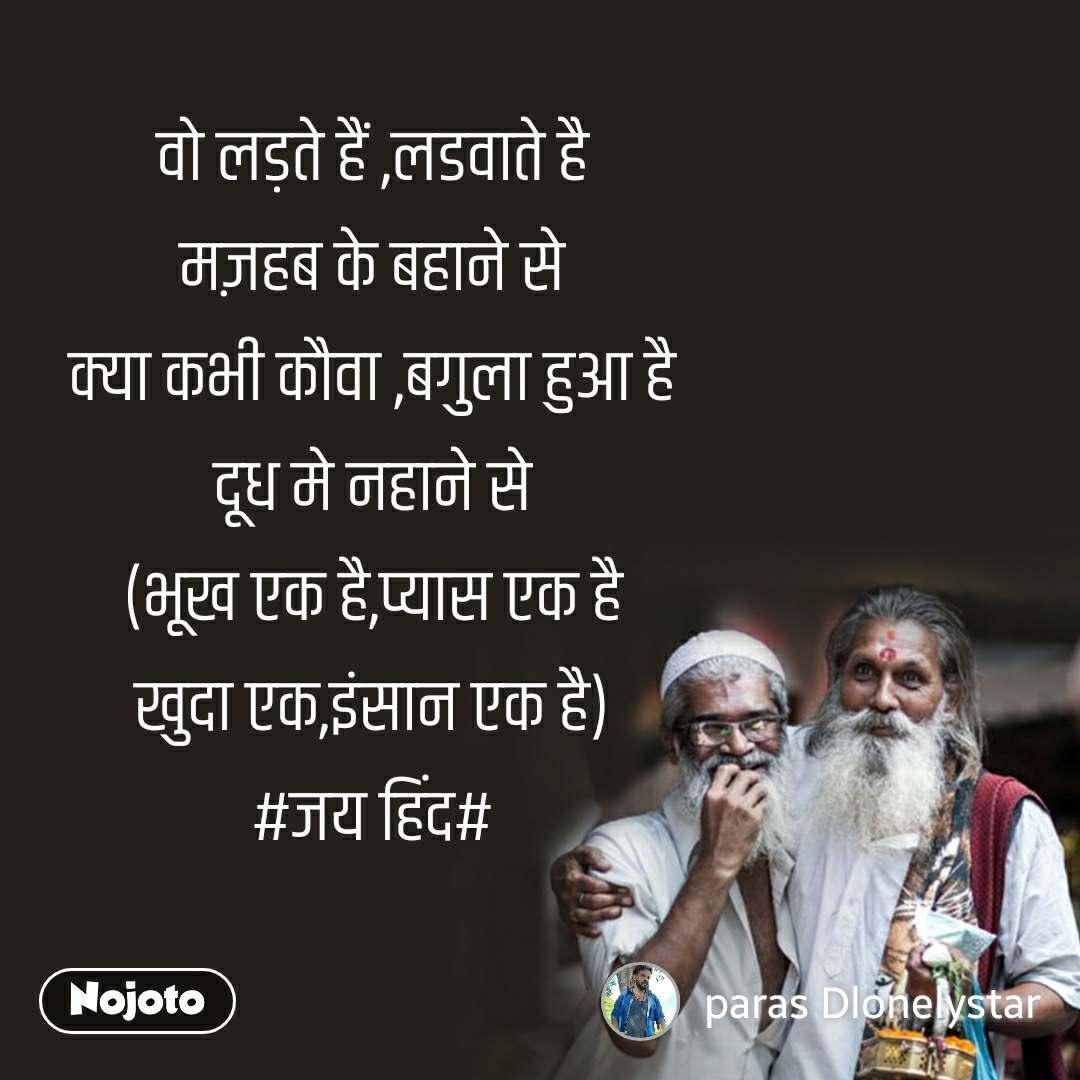 वो लड़ते हैं ,लडवाते है मज़हब के बहाने से क्या कभी कौवा ,बगुला हुआ है दूध मे नहाने से (भूख एक है,प्यास एक है खुदा एक,इंसान एक है) #जय हिंद#