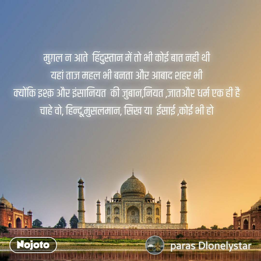मुग़ल न आते  हिंदुस्तान में तो भी कोई बात नही थी यहां ताज महल भी बनता और आबाद शहर भी क्योंकि इश्क़ और इंसानियत  की जुबान,नियत ,जातऔर धर्म एक ही है चाहे वो, हिन्दू,मुसलमान, सिख या  ईसाई ,कोई भी हो