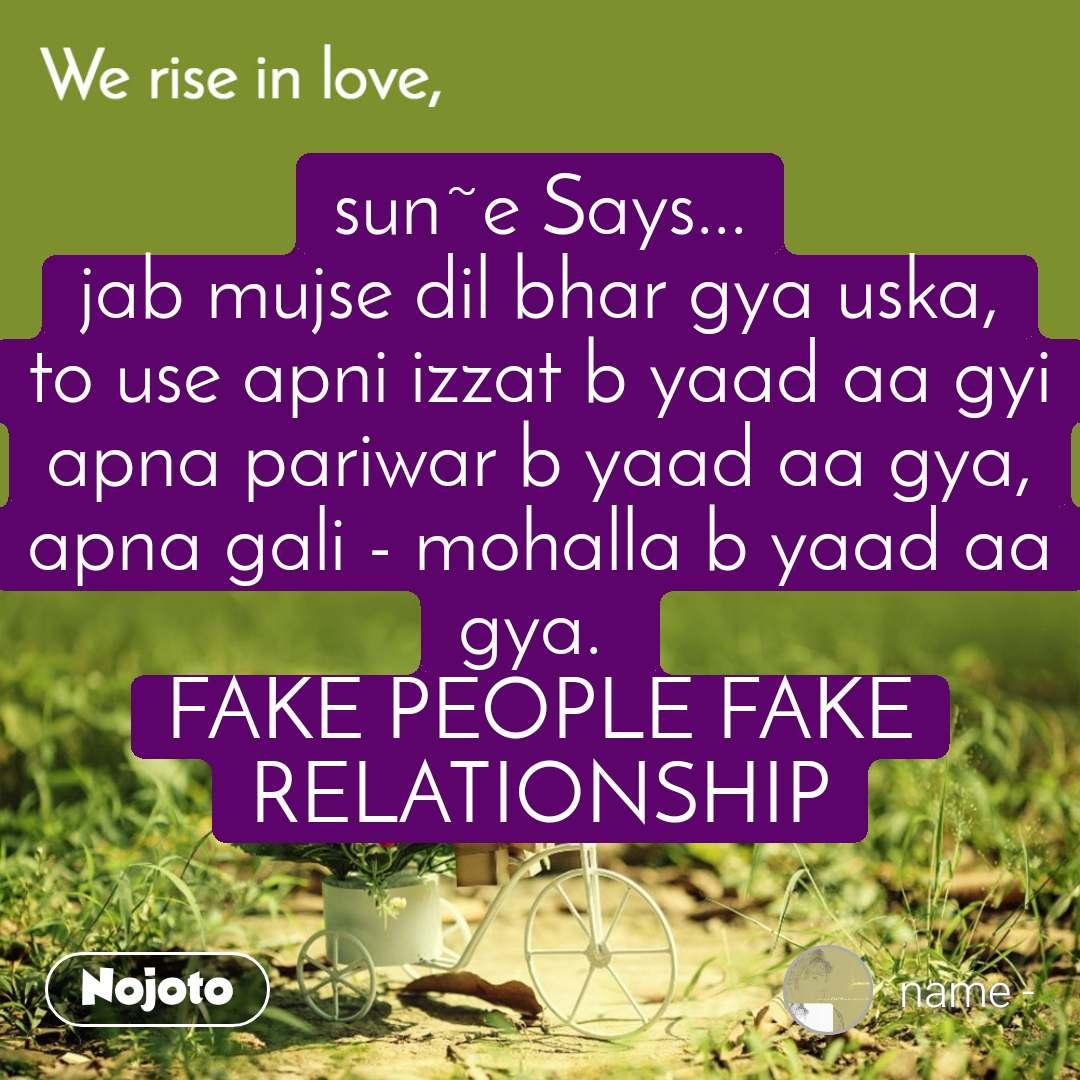 We rise in love sun~e Says... jab mujse dil bhar gya uska, to use apni izzat b yaad aa gyi apna pariwar b yaad aa gya, apna gali - mohalla b yaad aa gya.  FAKE PEOPLE FAKE RELATIONSHIP
