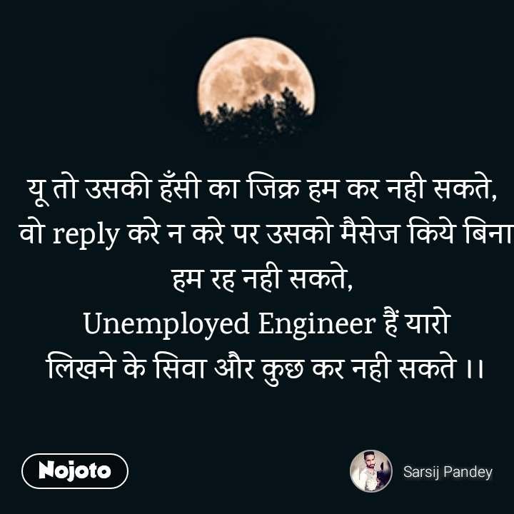 यू तो उसकी हँसी का जिक्र हम कर नही सकते,  वो reply करे न करे पर उसको मैसेज किये बिना हम रह नही सकते,  Unemployed Engineer हैं यारो लिखने के सिवा और कुछ कर नही सकते ।।