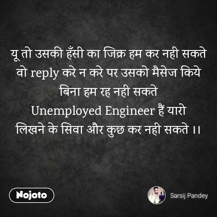 यू तो उसकी हँसी का जिक्र हम कर नही सकते वो reply करे न करे पर उसको मैसेज किये बिना हम रह नही सकते Unemployed Engineer हैं यारो लिखने के सिवा और कुछ कर नही सकते ।।