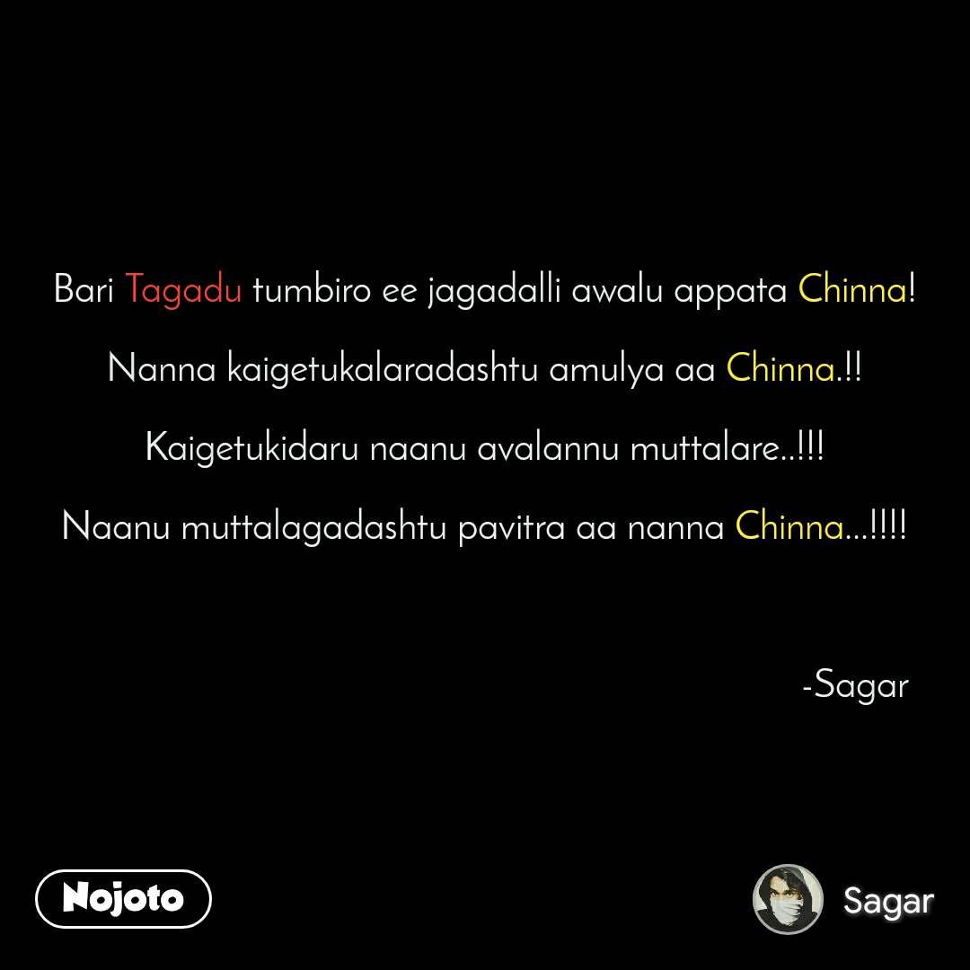 #DearZindagi Bari Tagadu tumbiro ee jagadalli awalu appata Chinna!  Nanna kaigetukalaradashtu amulya aa Chinna.!!  Kaigetukidaru naanu avalannu muttalare..!!!  Naanu muttalagadashtu pavitra aa nanna Chinna...!!!!                                                                               -Sagar