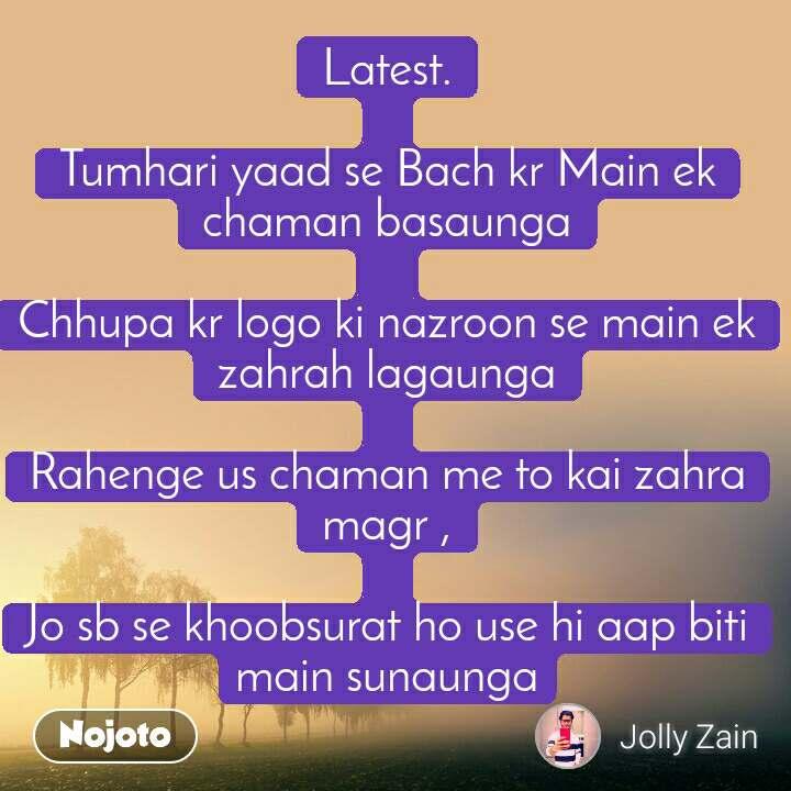 Latest.  Tumhari yaad se Bach kr Main ek chaman basaunga   Chhupa kr logo ki nazroon se main ek zahrah lagaunga  Rahenge us chaman me to kai zahra magr ,  Jo sb se khoobsurat ho use hi aap biti main sunaunga