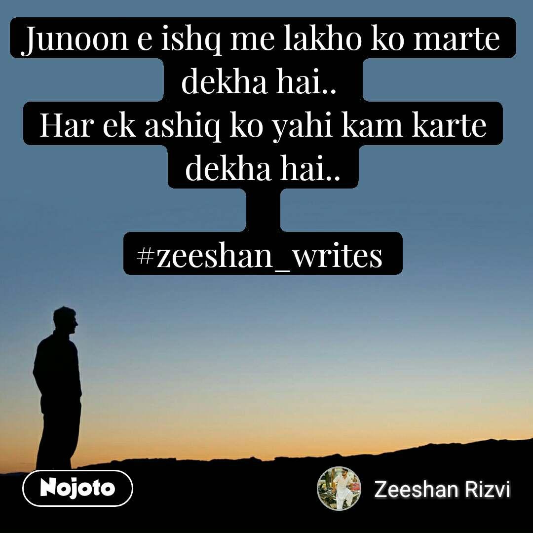 I regret Junoon e ishq me lakho ko marte dekha hai..  Har ek ashiq ko yahi kam karte dekha hai..  #zeeshan_writes