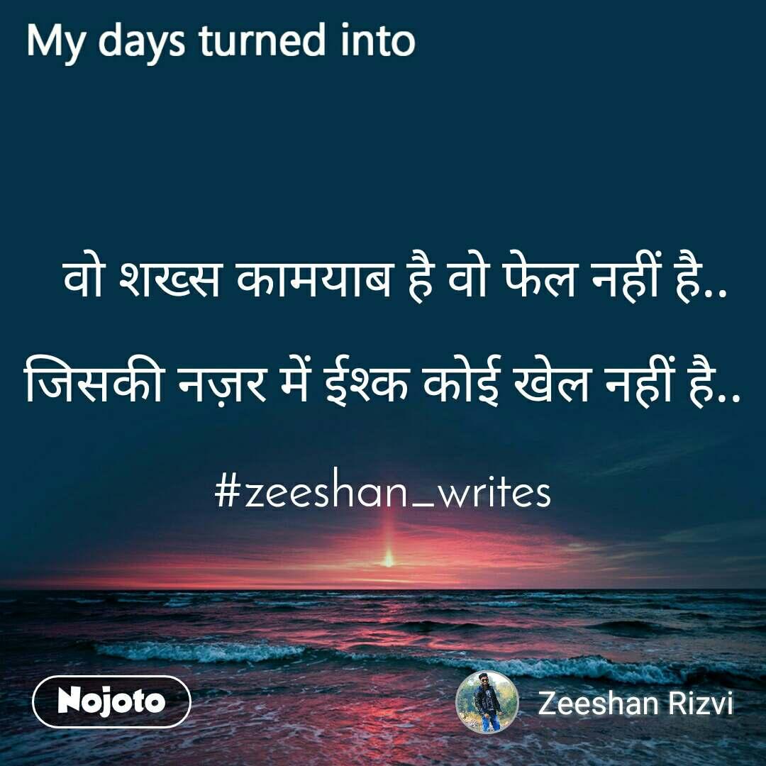 My days turned into   वो शख्स कामयाब है वो फेल नहीं है..  जिसकी नज़र में ईश्क कोई खेल नहीं है..  #zeeshan_writes