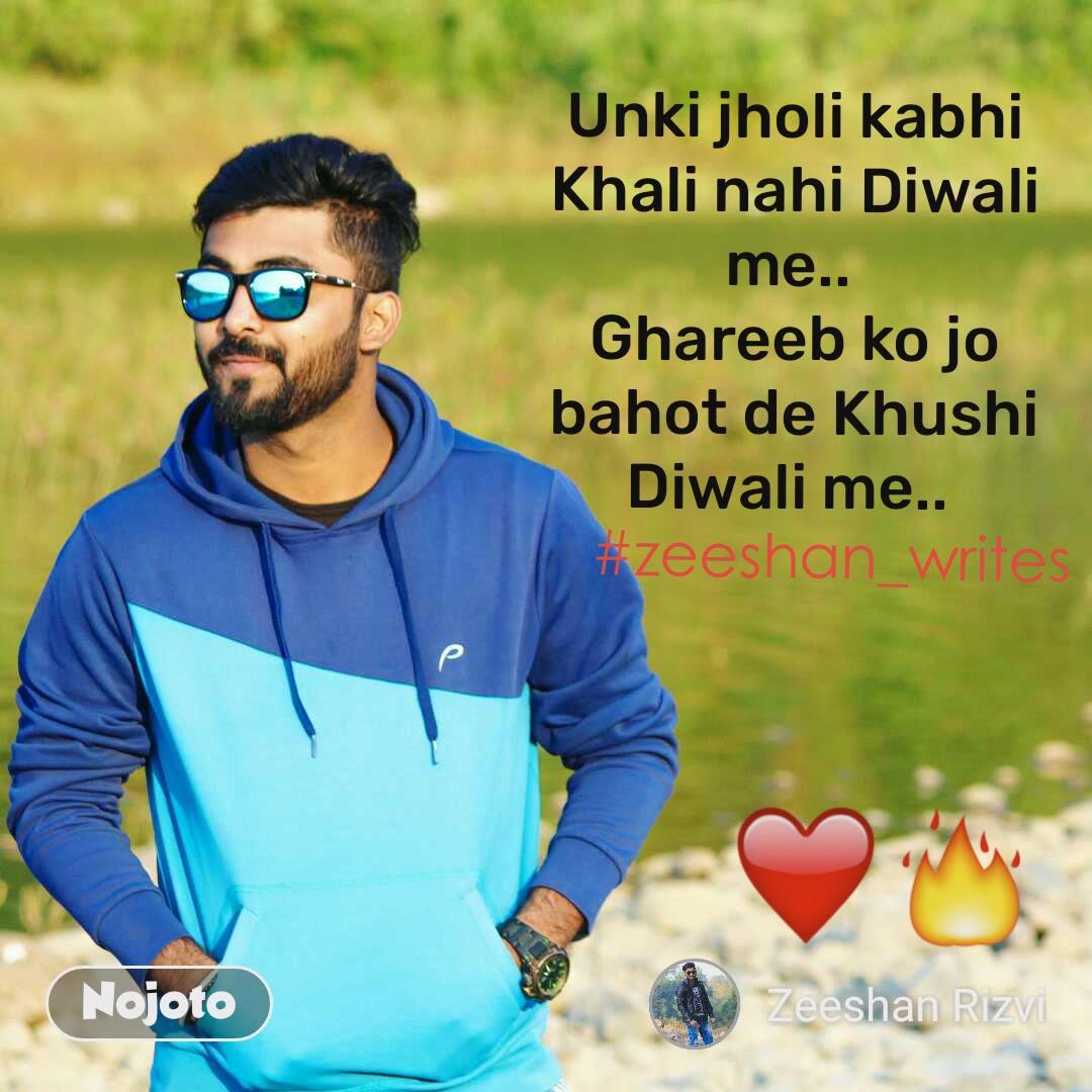❤️🔥 #zeeshan_writes  Unki jholi kabhi Khali nahi Diwali me..  Ghareeb ko jo bahot de Khushi Diwali me..   Har aek zulm Or Nafrat k bomb fut gye..  Jali jo pyar ki hai Fuljhadi Diwali me..  Khushi k deep jalao or has k sbse milo..  Hamesha iski karo Roshni Diwali me..   Kuch aisi dhoom hai rehti hamare India me..  Har ik shehar ki saji hai Galii Diwali me..   Hamara desh mohabbat hi batta hai suno..  Gale milta hai har ek Admi Diwali me..   Yha pe Hindu Muslim sikh isai aek hai sb.. Sabhi se gehri hui Dosti Diwali me..   Ye amno pyar ka paigham hai ise samjho..  Zameer fir se jagao isi Diwali me..  Mai hu Muslim sabhi Hindu hai mere dost bhai Mazhab ki qaid na aai Kabhi Diwali me..  Madad ghareeb ki karke hamesha hi yaro..  Dikhao tum sada dariya Dili Diwali me..   Sitara jaise chamakta ho thik Waise Zeeshan..  Hai jagmagati teri Shayari Diwali me..