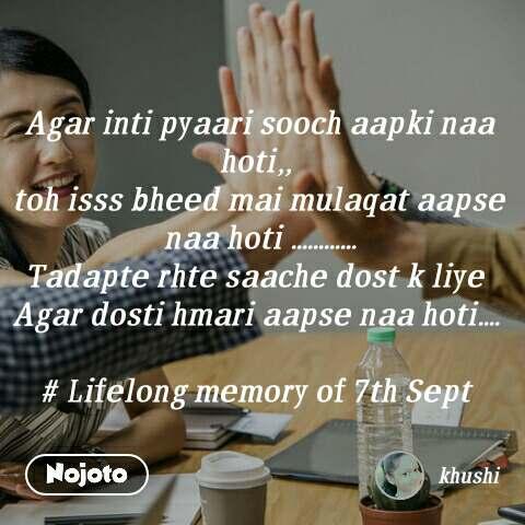 Agar inti pyaari sooch aapki naa hoti,,  toh isss bheed mai mulaqat aapse naa hoti ............ Tadapte rhte saache dost k liye  Agar dosti hmari aapse naa hoti....   # Lifelong memory of 7th Sept