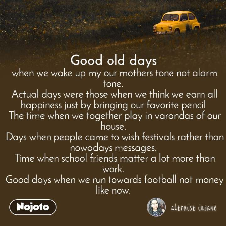 Good old days when we wake up my our mothers tone not alarm tone.  Actual days were those when we think we earn all happiness just by bringing our favorite pencil  The time when we together play in varandas of our house.  Days when people came to wish festivals rather than nowadays messages.  Time when school friends matter a lot more than work.  Good days when we run towards football not money like now.