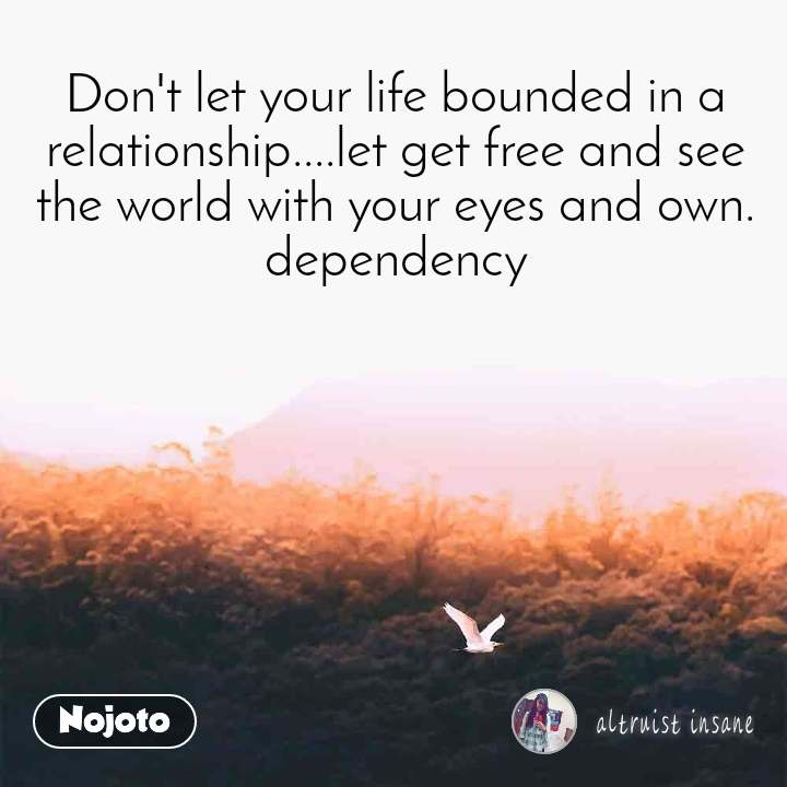 Don't let your life bounded in a relationship....let get free and see the world with your eyes and own. dependency