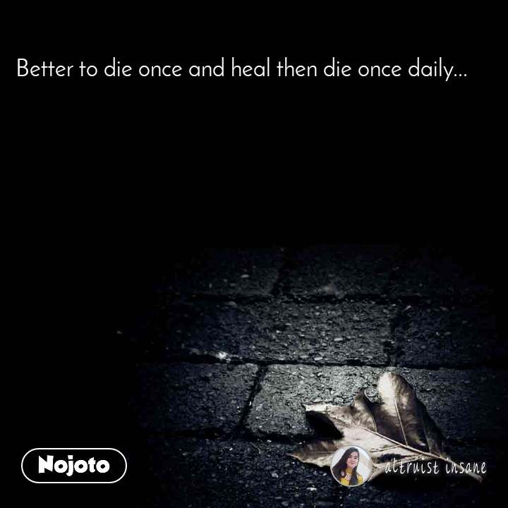 Better to die once and heal then die once daily...