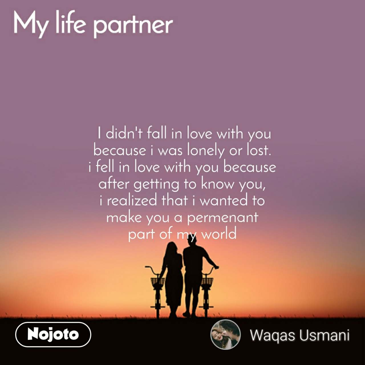 My Life Partner  I didn't fall in love with you because i was lonely or lost. i fell in love with you because after getting to know you, i realized that i wanted to make you a permenant part of my world