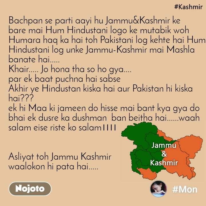 Bachpan se parti aayi hu Jammu&Kashmir ke bare mai Hum Hindustani logo ke mutabik woh Humara haq ka hai toh Pakistani log kehte hai Hum Hindustani log unke Jammu-Kashmir mai Mashla banate hai..... Khair..... Jo hona tha so ho gya.... par ek baat puchna hai sabse Akhir ye Hindustan kiska hai aur Pakistan hi kiska hai??? ek hi Maa ki jameen do hisse mai bant kya gya do bhai ek dusre ka dushman  ban beitha hai......waah salam eise riste ko salam।।।।   Asliyat toh Jammu Kashmir  waalokon hi pata hai.....