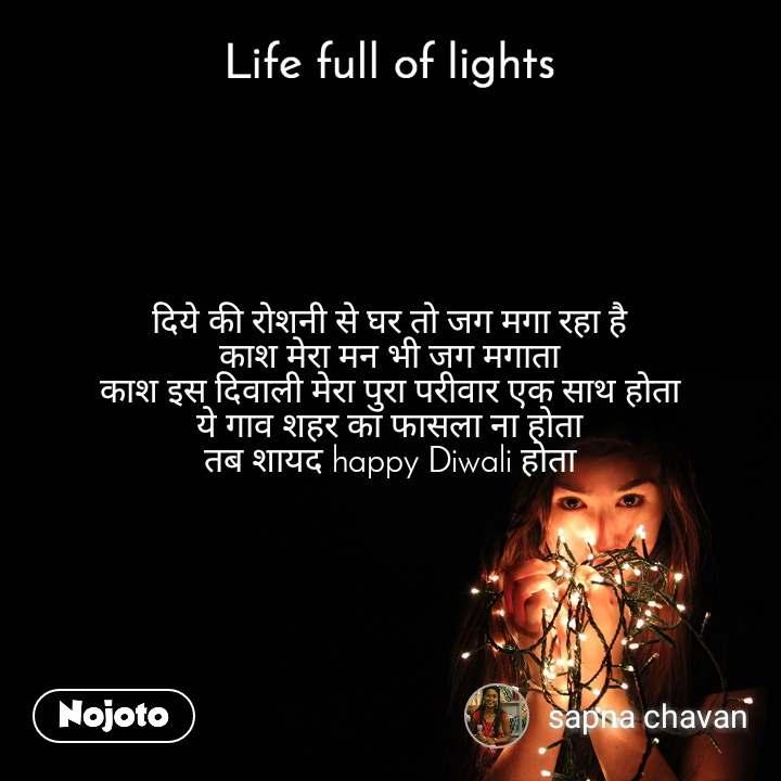 Life full of lights दिये की रोशनी से घर तो जग मगा रहा है काश मेरा मन भी जग मगाता काश इस दिवाली मेरा पुरा परीवार एक साथ होता ये गाव शहर का फासला ना होता तब शायद happy Diwali होता