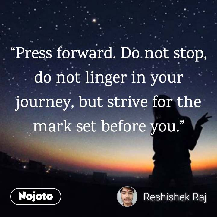 """Press forward. Do not stop, do not linger in your journey, but strive for the mark set before you."""