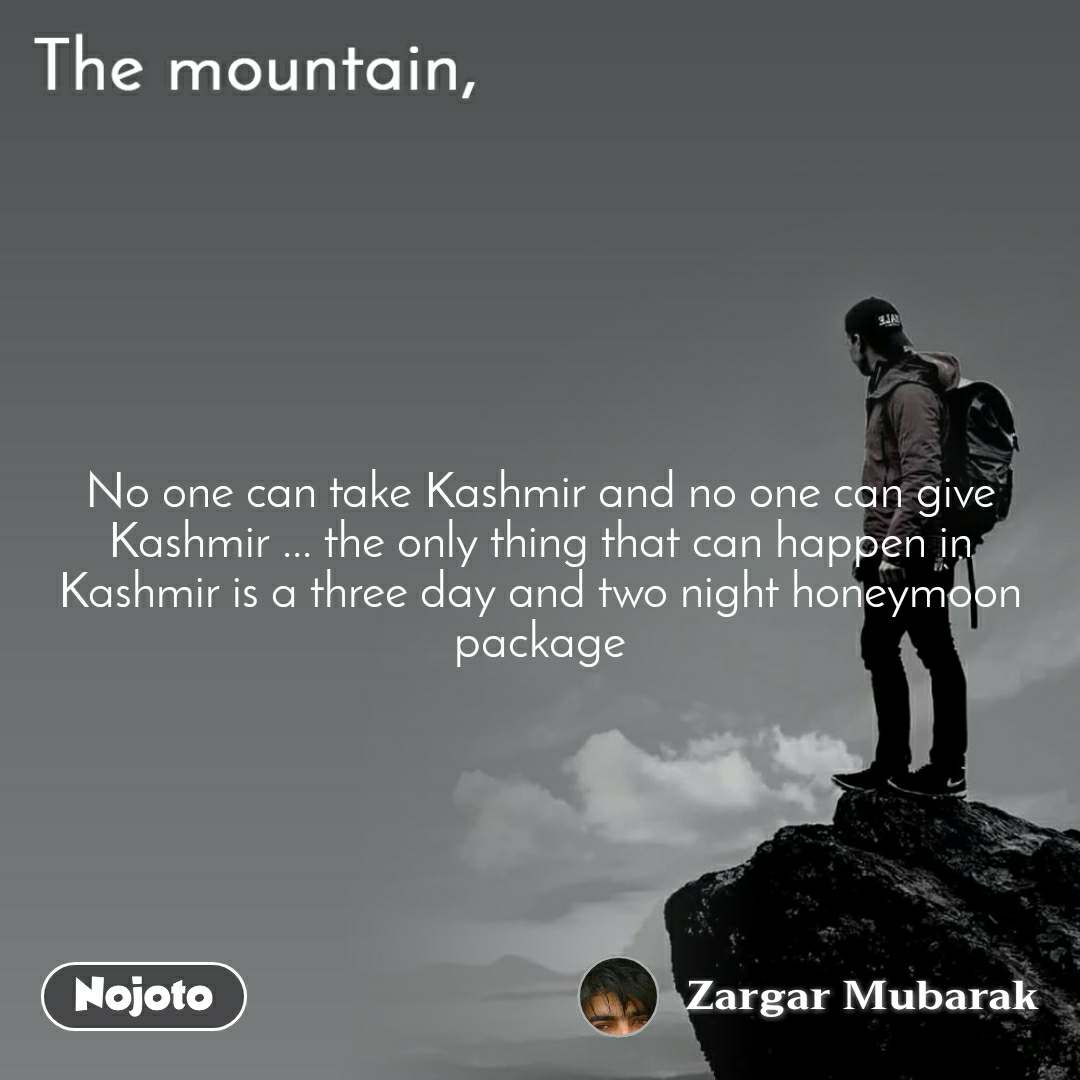 The mountain,  No one can take Kashmir and no one can give Kashmir ... the only thing that can happen in Kashmir is a three day and two night honeymoon package