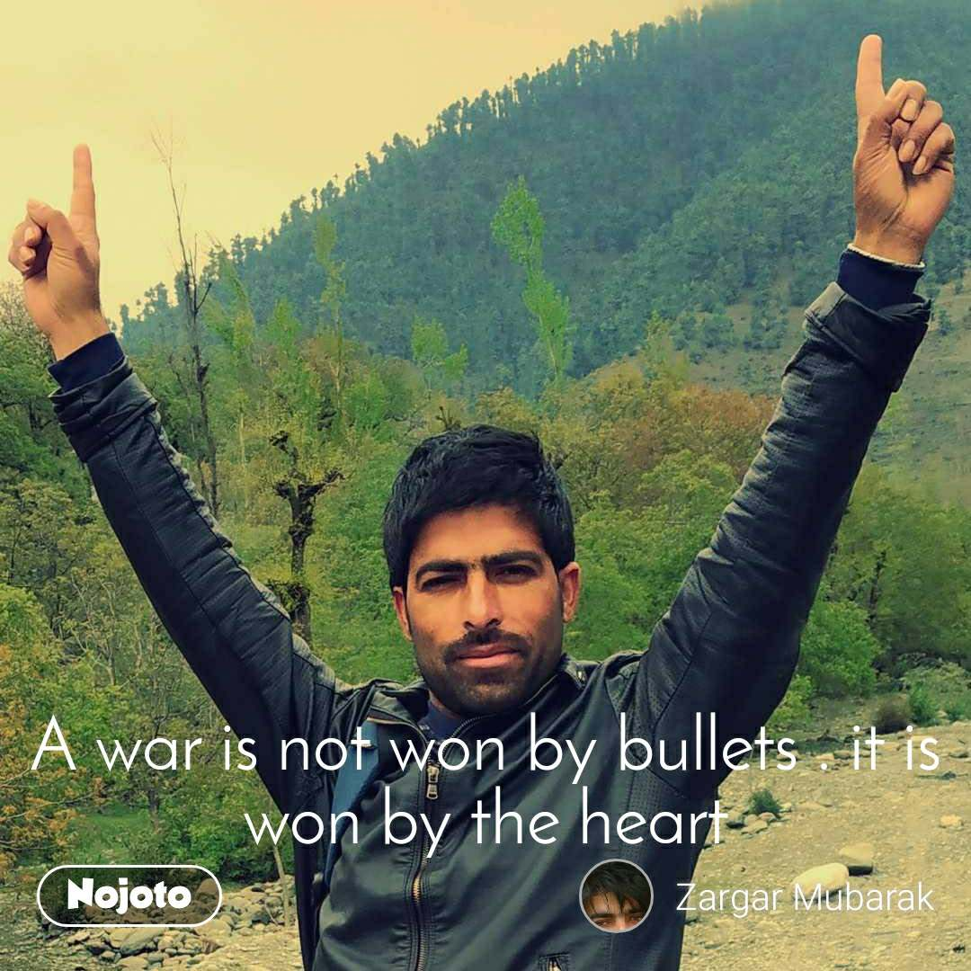 A war is not won by bullets . it is won by the heart