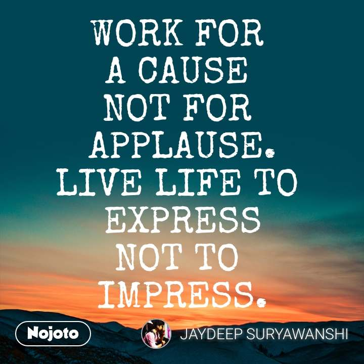 WORK FOR  A CAUSE  NOT FOR  APPLAUSE. LIVE LIFE TO  EXPRESS NOT TO  IMPRESS.