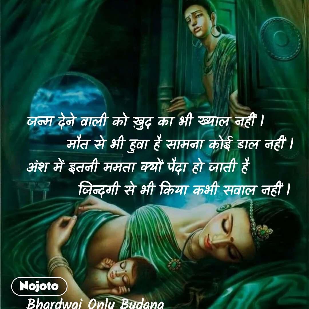 जन्म देने वाली को ख़ुद का भी ख्याल नहीं l        मौत से भी हुवा है सामना कोई डाल नहीं l अंश में इतनी ममता क्यों पैदा हो जाती है           जिन्दगी से भी किया कभी सवाल नहीं l     Bhardwaj Only Budana