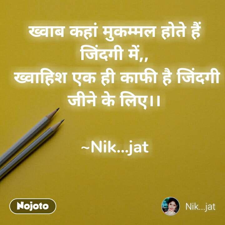 ख्वाब कहां मुकम्मल होते हैं जिंदगी में,,  ख्वाहिश एक ही काफी है जिंदगी जीने के लिए।।  ~Nik...jat