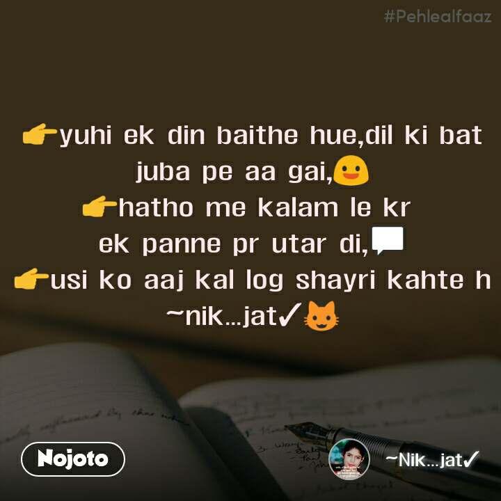 #Pehlealfaaz 👉yuhi ek din baithe hue,dil ki bat juba pe aa gai,😃 👉hatho me kalam le kr  ek panne pr utar di,💬 👉usi ko aaj kal log shayri kahte h ~nik...jat✓😺