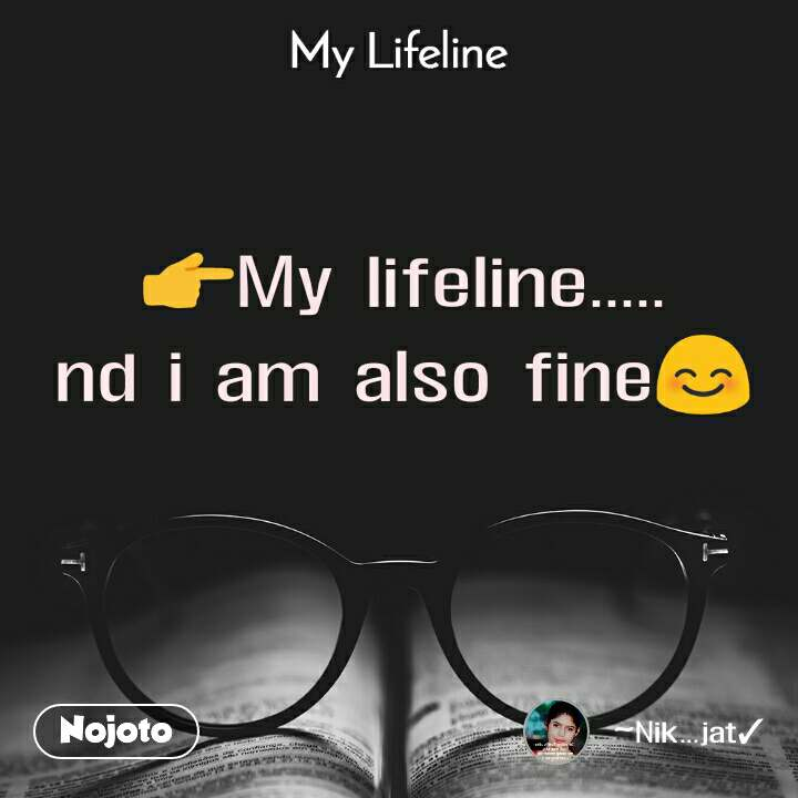 My lifeline 👉My lifeline..... nd i am also fine😊
