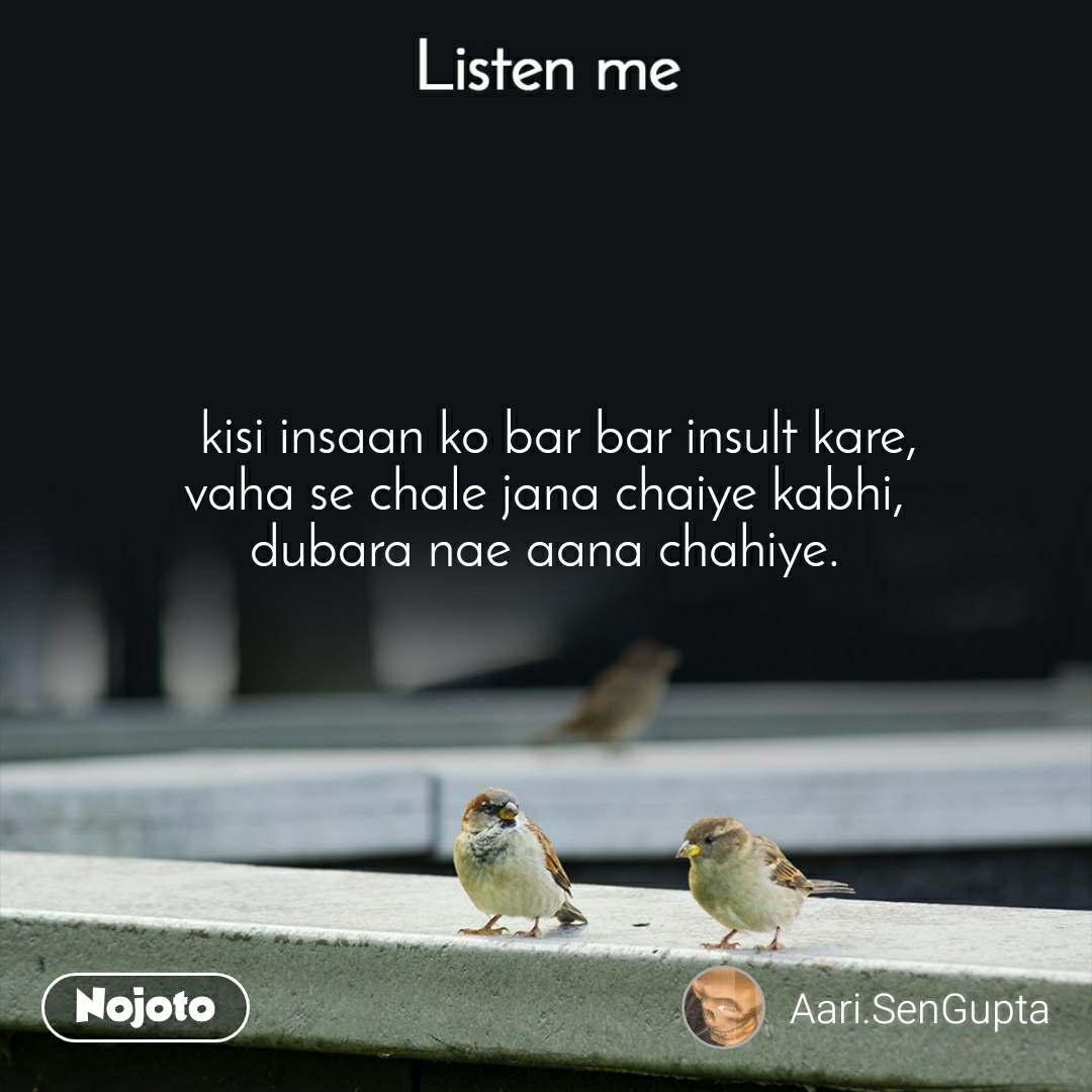 Listen Me   kisi insaan ko bar bar insult kare, vaha se chale jana chaiye kabhi, dubara nae aana chahiye.