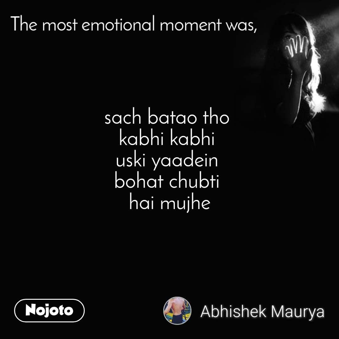 The most emotional moment was, sach batao tho  kabhi kabhi  uski yaadein  bohat chubti  hai mujhe