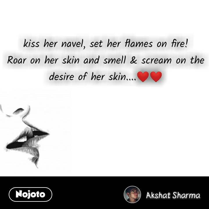 Kiss Day quotes  kiss her navel, set her flames on fire! Roar on her skin and smell & scream on the desire of her skin....❤️❤️