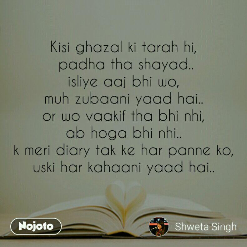 Kisi ghazal ki tarah hi,  padha tha shayad.. isliye aaj bhi wo, muh zubaani yaad hai.. or wo vaakif tha bhi nhi, ab hoga bhi nhi.. k meri diary tak ke har panne ko, uski har kahaani yaad hai..