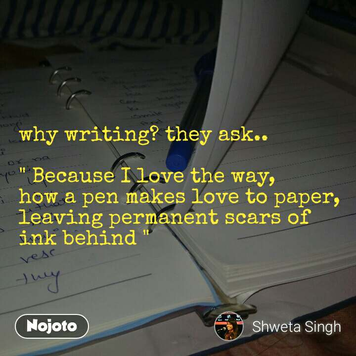 """why writing? they ask..  """" Because I love the way,  how a pen makes love to paper,   leaving permanent scars of ink behind """""""