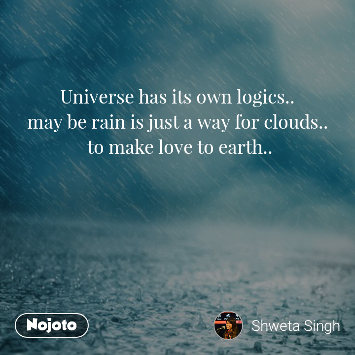 Universe has its own logics.. may be rain is just a way for clouds..  to make love to earth..