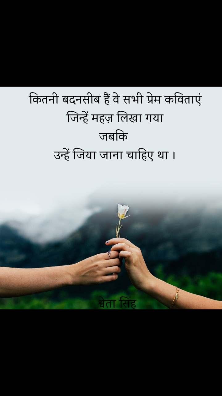कितनी बदनसीब हैं वे सभी प्रेम कविताएं जिन्हें महज़ लिखा गया जबकि  उन्हें जिया जाना चाहिए था ।         श्वेता सिंह