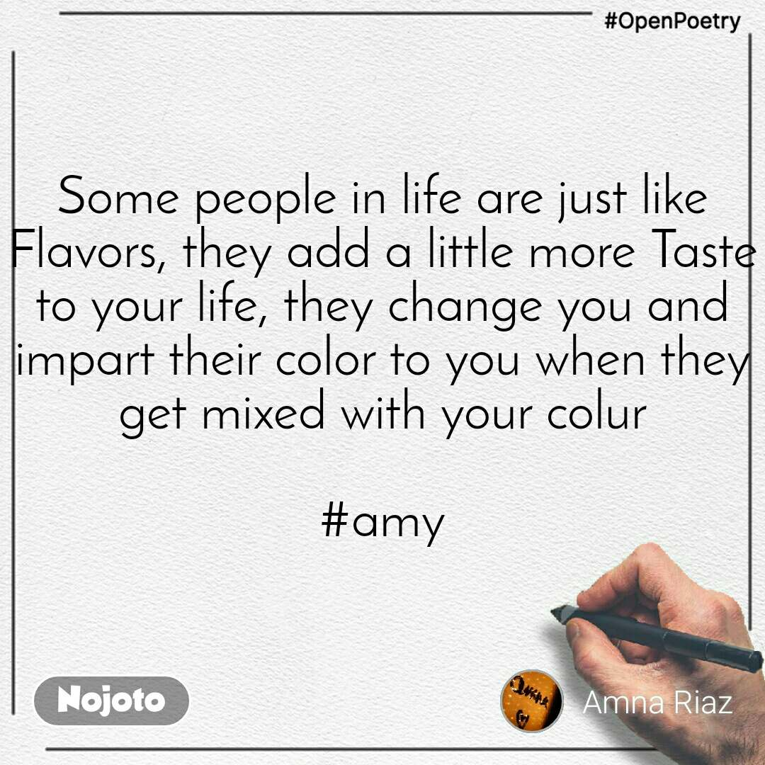 #OpenPoetry Some people in life are just like Flavors, they add a little more Taste to your life, they change you and impart their color to you when they get mixed with your colur  #amy