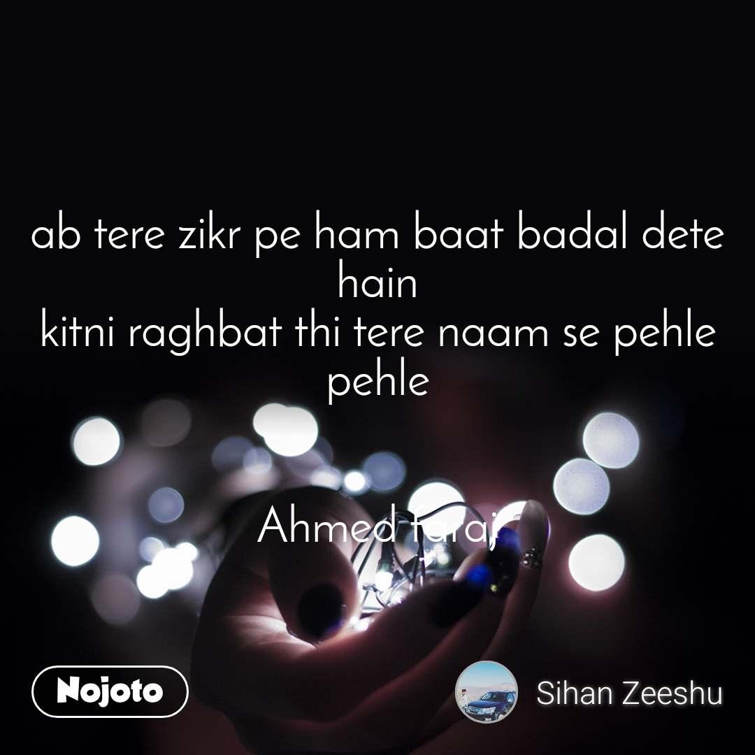 ab tere zikr pe ham baat badal dete hain kitni raghbat thi tere naam se pehle pehle   Ahmed faraj
