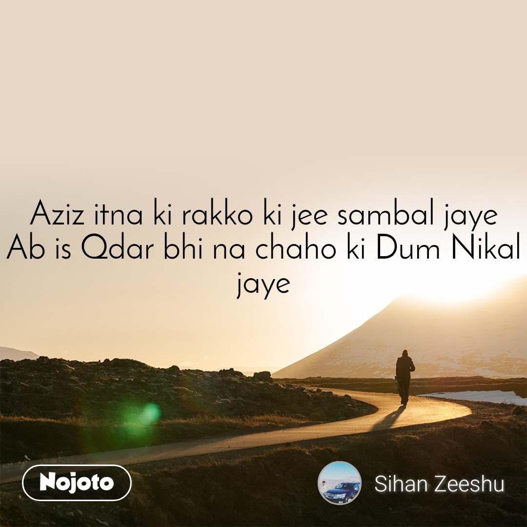 Aziz itna ki rakko ki jee sambal jaye Ab is Qdar bhi na chaho ki Dum Nikal jaye