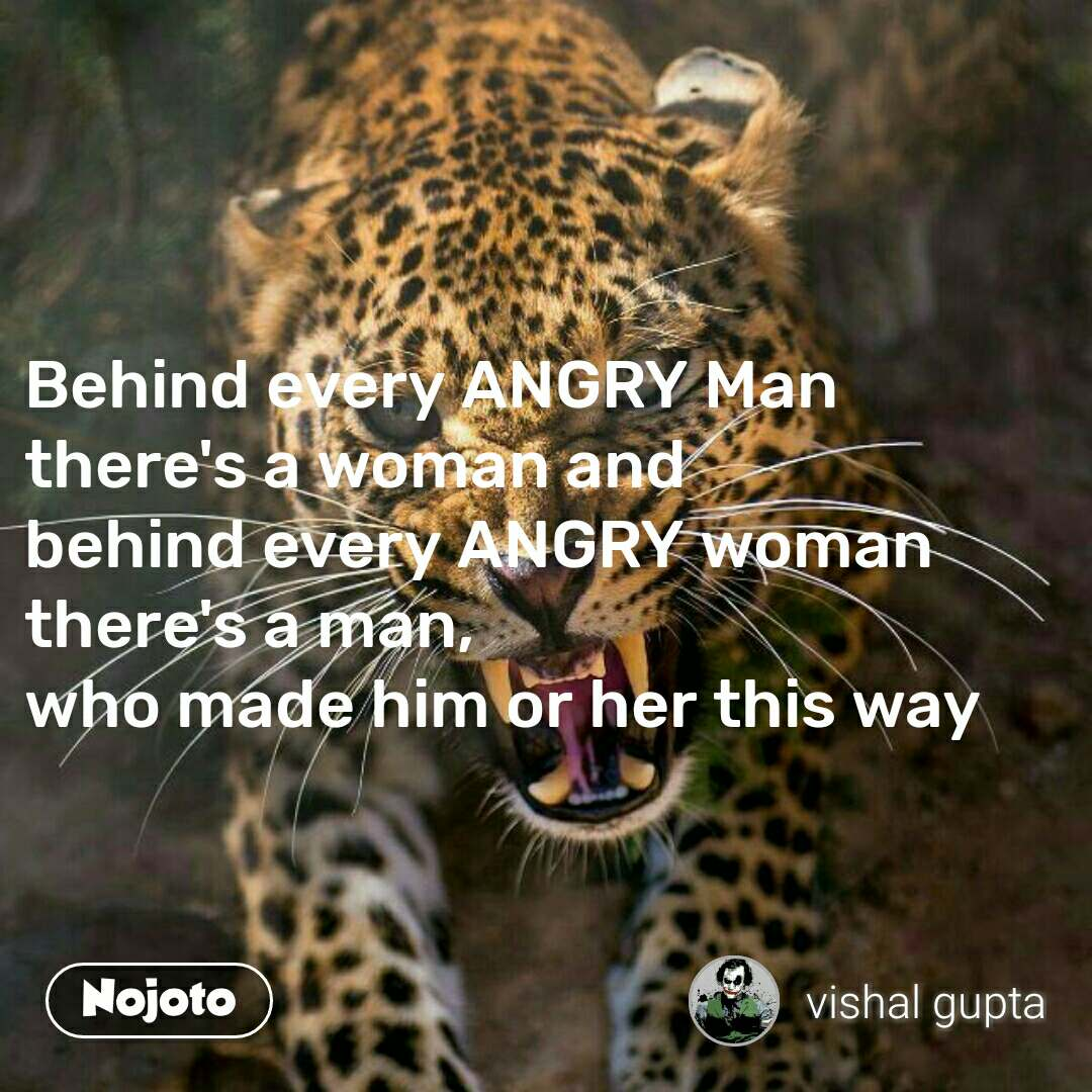 Behind every ANGRY Man there's a woman and  behind every ANGRY woman there's a man,  who made him or her this way #NojotoQuote