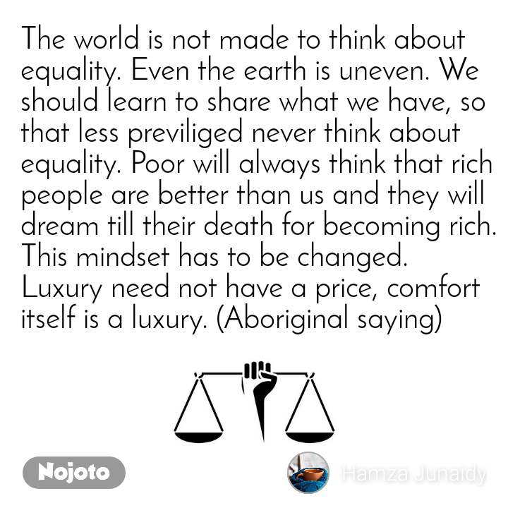 The world is not made to think about equality. Even the earth is uneven. We should learn to share what we have, so that less previliged never think about equality. Poor will always think that rich people are better than us and they will dream till their death for becoming rich. This mindset has to be changed. Luxury need not have a price, comfort itself is a luxury. (Aboriginal saying)