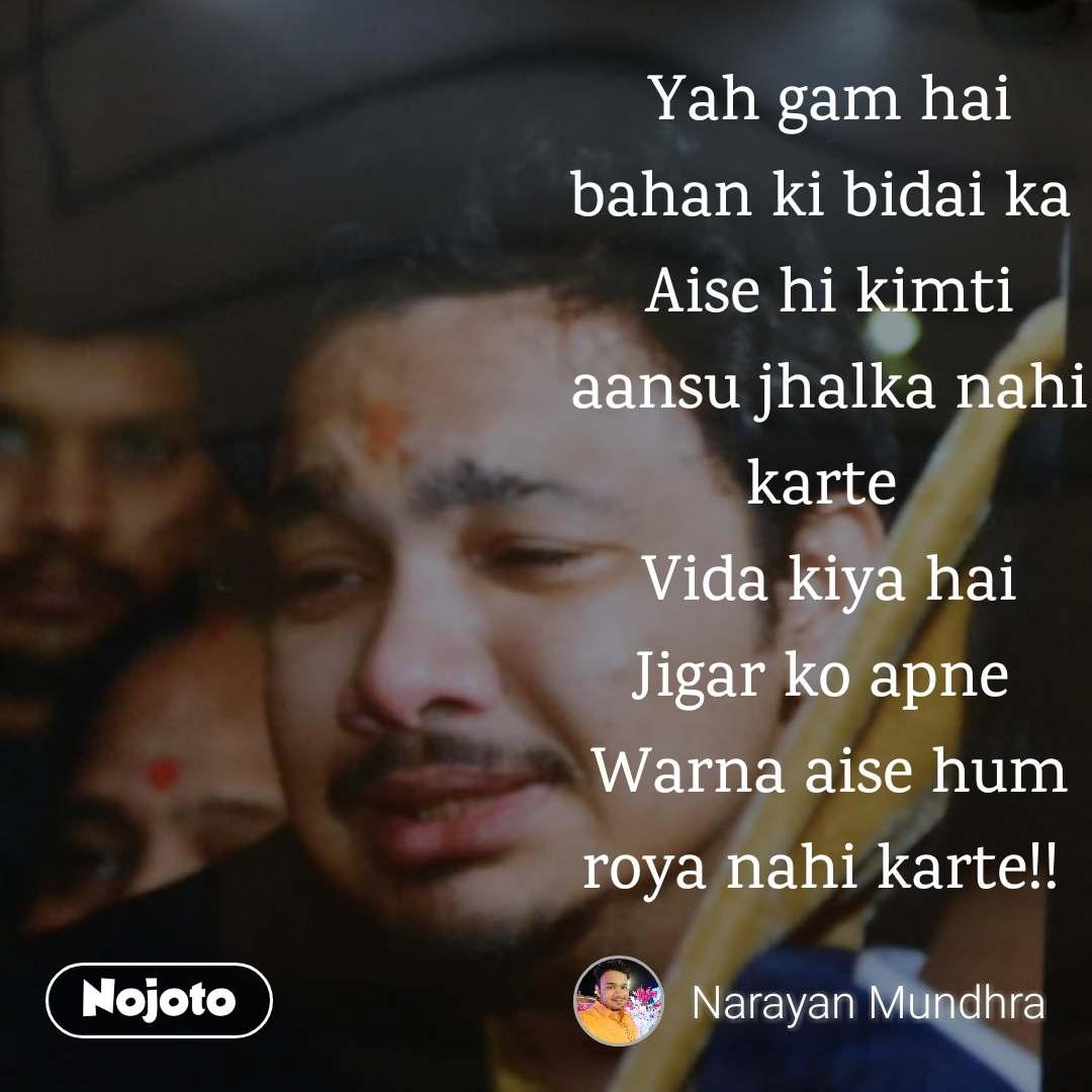 Yah gam hai bahan ki bidai ka  Aise hi kimti aansu jhalka nahi karte  Vida kiya hai Jigar ko apne  Warna aise hum roya nahi karte!!