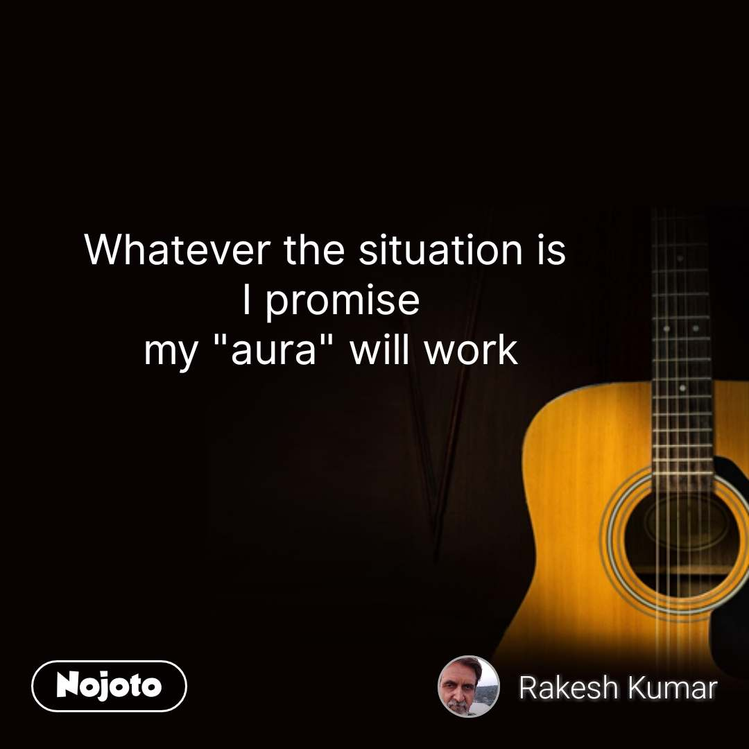 "Whatever the situation is  I promise my ""aura"" will work #NojotoQuote"