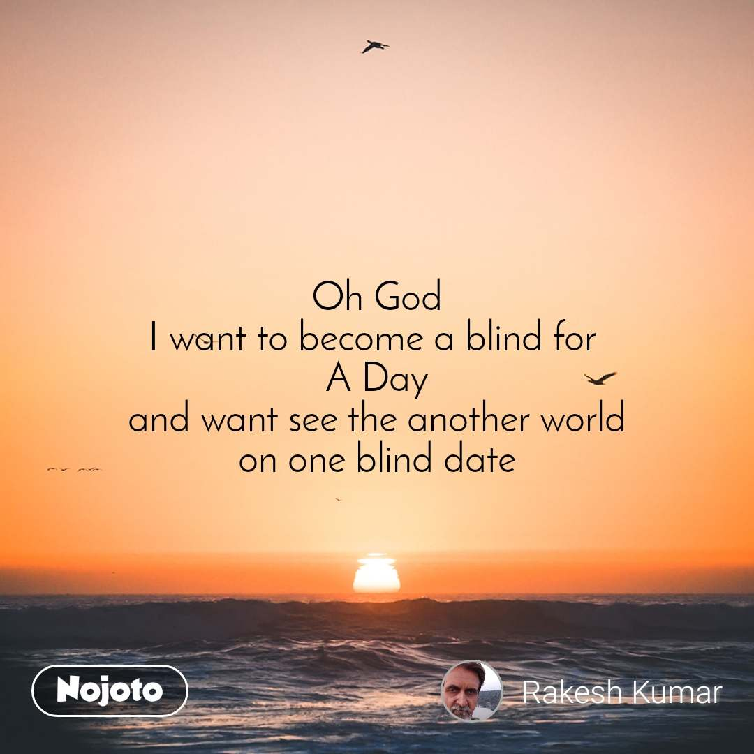 Oh God I want to become a blind for  A Day and want see the another world on one blind date